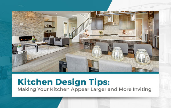 Kitchen Design Tips: Making Your Kitchen Appear Larger and More Inviting
